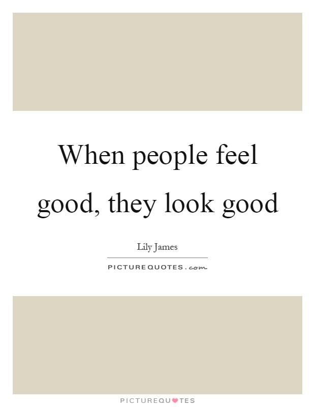When people feel good, they look good Picture Quote #1