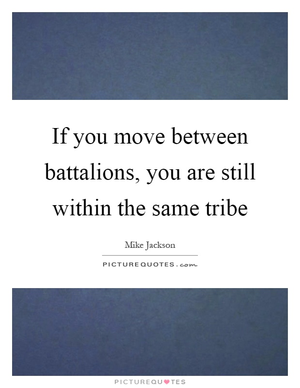 If you move between battalions, you are still within the same tribe Picture Quote #1