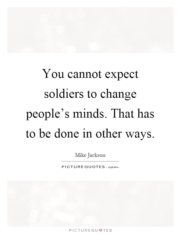 You cannot expect soldiers to change people's minds. That has to be done in other ways Picture Quote #1