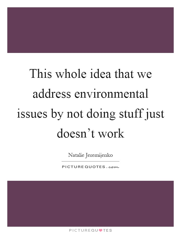 This whole idea that we address environmental issues by not doing stuff just doesn't work Picture Quote #1