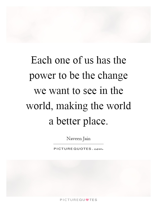 Each one of us has the power to be the change we want to see in the world, making the world a better place Picture Quote #1