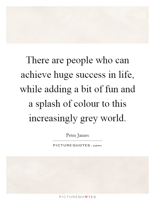 There are people who can achieve huge success in life, while adding a bit of fun and a splash of colour to this increasingly grey world Picture Quote #1