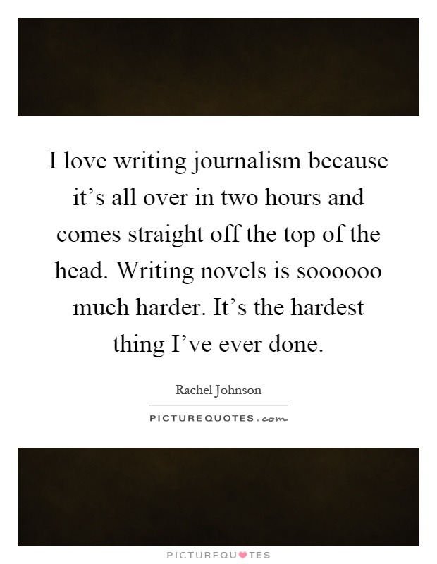 I love writing journalism because it's all over in two hours and comes straight off the top of the head. Writing novels is soooooo much harder. It's the hardest thing I've ever done Picture Quote #1