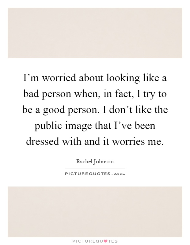 I'm worried about looking like a bad person when, in fact, I try to be a good person. I don't like the public image that I've been dressed with and it worries me Picture Quote #1