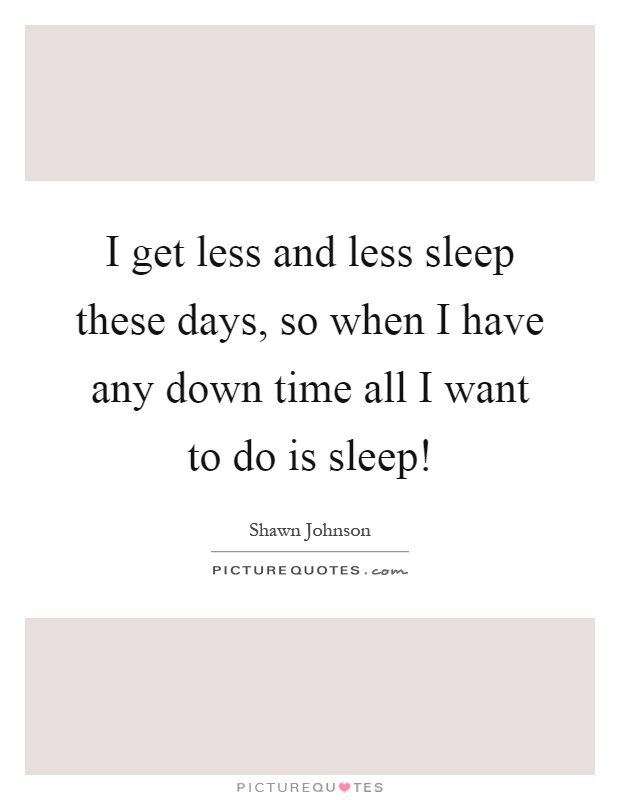I get less and less sleep these days, so when I have any down time all I want to do is sleep! Picture Quote #1