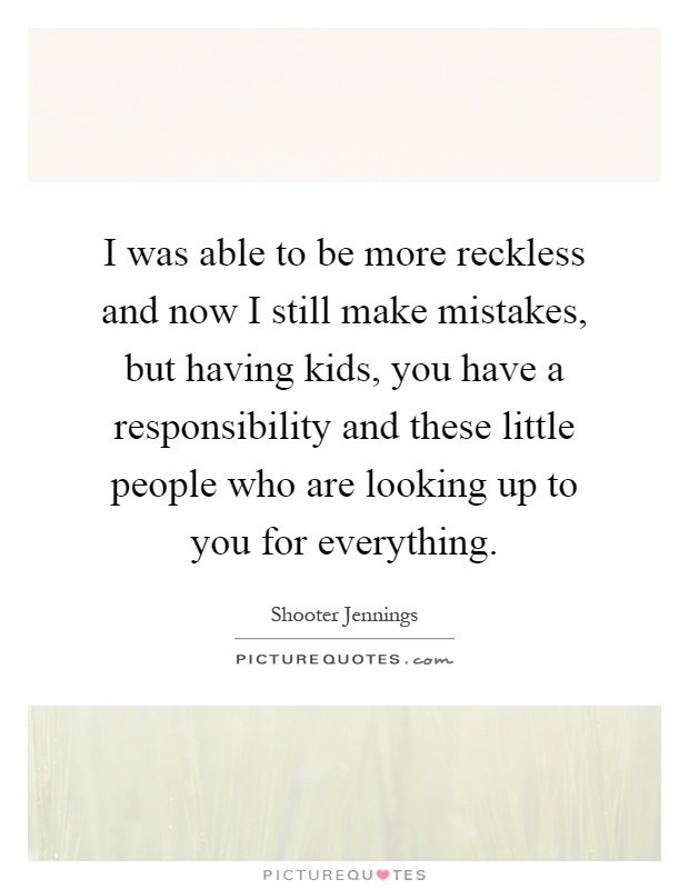 I was able to be more reckless and now I still make mistakes, but having kids, you have a responsibility and these little people who are looking up to you for everything Picture Quote #1