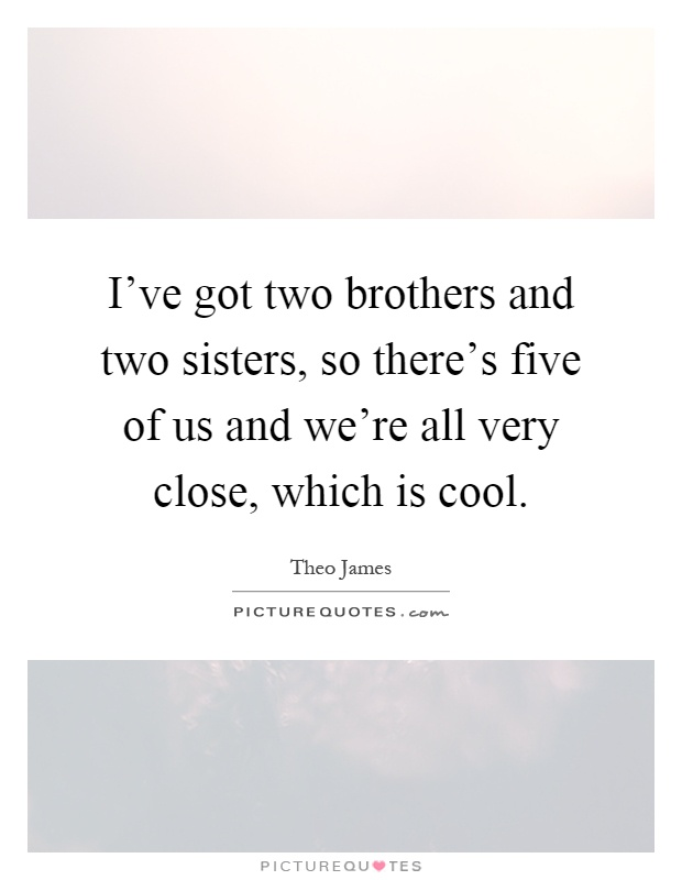 I've got two brothers and two sisters, so there's five of us and we're all very close, which is cool Picture Quote #1