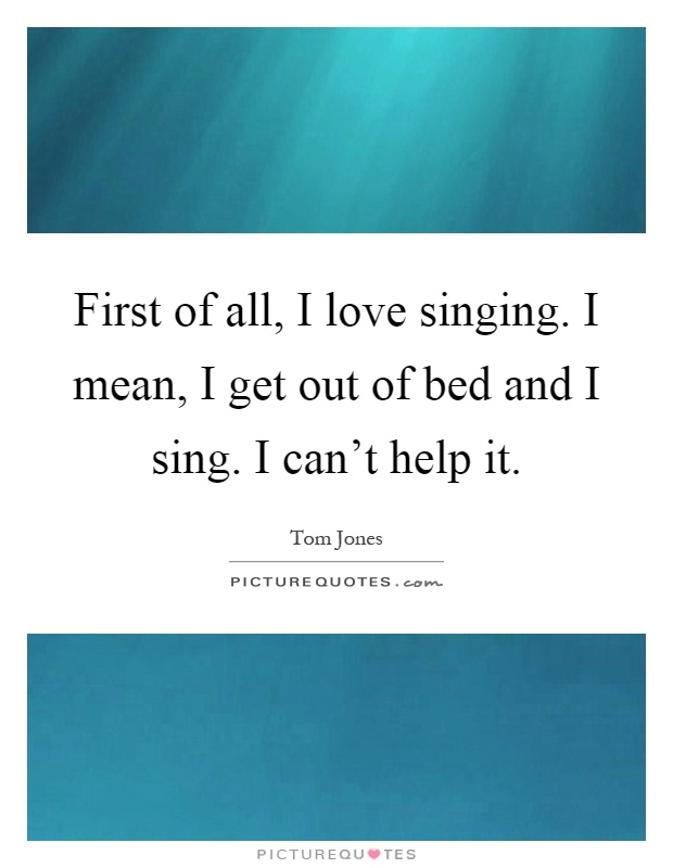 First of all, I love singing. I mean, I get out of bed and I sing. I can't help it Picture Quote #1