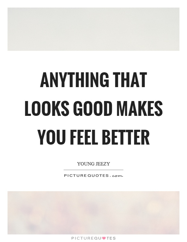 Anything that looks good makes you feel better Picture Quote #1