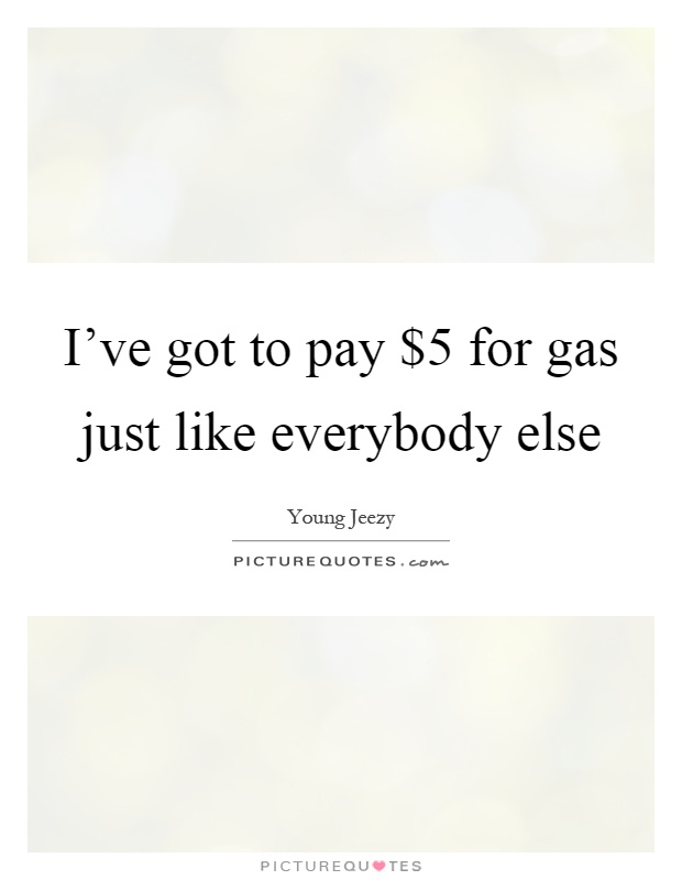 I've got to pay $5 for gas just like everybody else Picture Quote #1