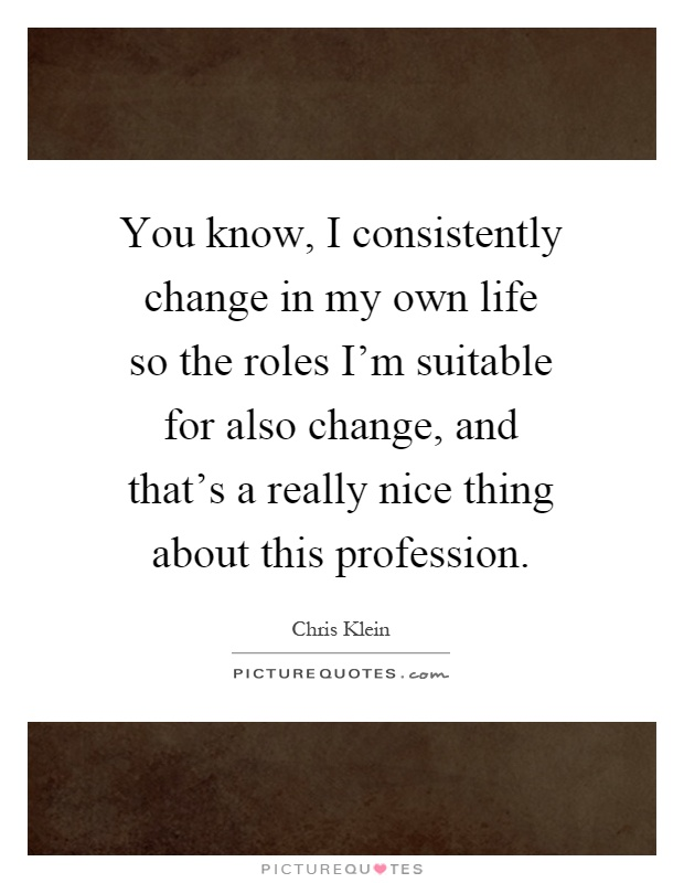 You know, I consistently change in my own life so the roles I'm suitable for also change, and that's a really nice thing about this profession Picture Quote #1