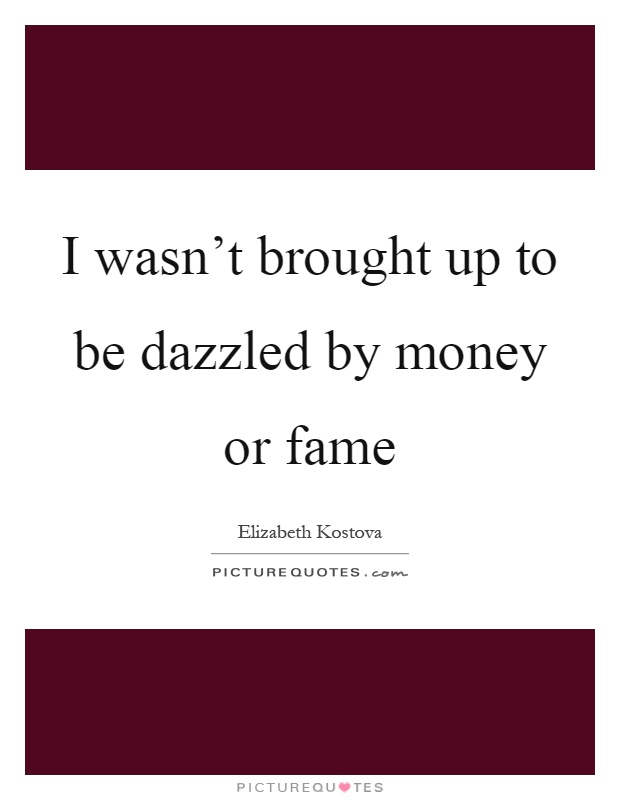I wasn't brought up to be dazzled by money or fame Picture Quote #1