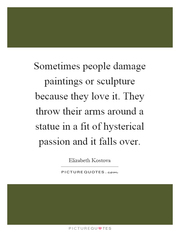 Sometimes people damage paintings or sculpture because they love it. They throw their arms around a statue in a fit of hysterical passion and it falls over Picture Quote #1