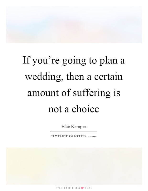 If Youre Going To Plan A Wedding Then Certain Amount Of Suffering