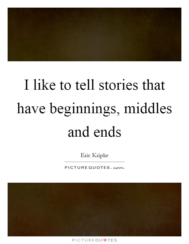 I like to tell stories that have beginnings, middles and ends Picture Quote #1