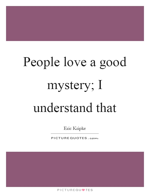 People love a good mystery; I understand that Picture Quote #1