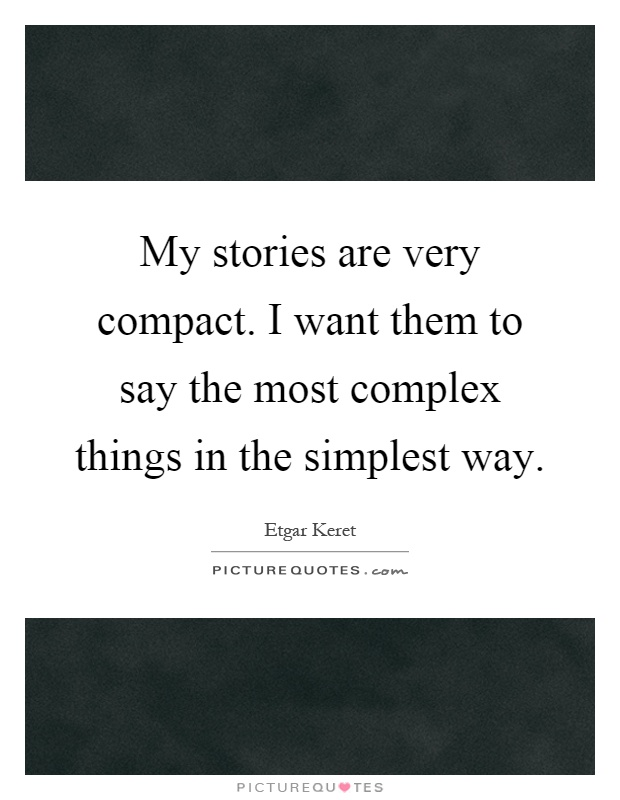 My stories are very compact. I want them to say the most complex things in the simplest way Picture Quote #1