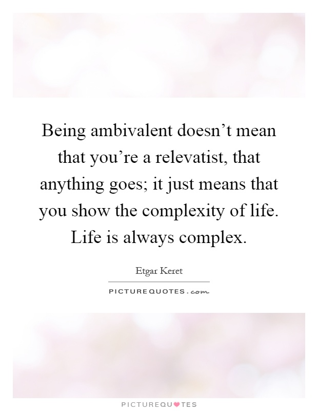 Being ambivalent doesn't mean that you're a relevatist, that anything goes; it just means that you show the complexity of life. Life is always complex Picture Quote #1