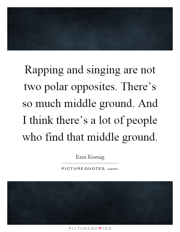 Rapping and singing are not two polar opposites. There's so much middle ground. And I think there's a lot of people who find that middle ground Picture Quote #1