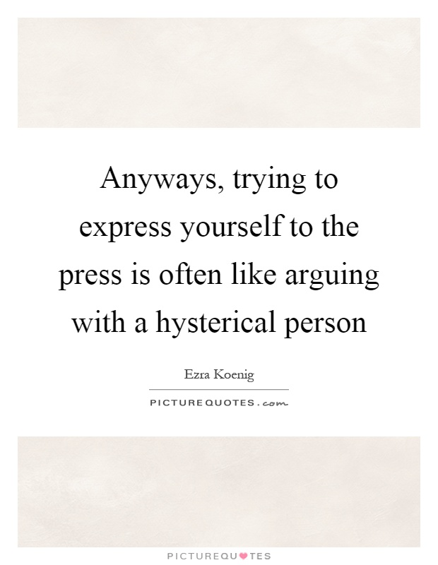 Anyways, trying to express yourself to the press is often like arguing with a hysterical person Picture Quote #1