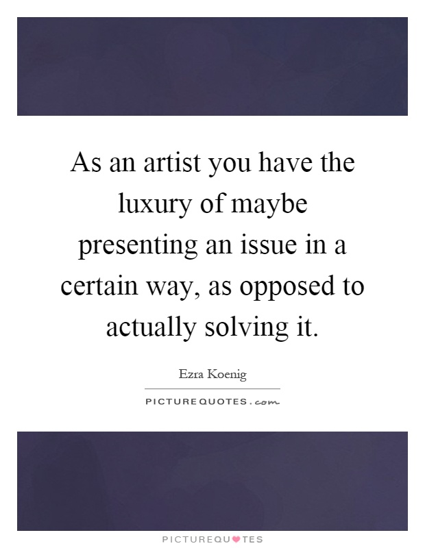 As an artist you have the luxury of maybe presenting an issue in a certain way, as opposed to actually solving it Picture Quote #1