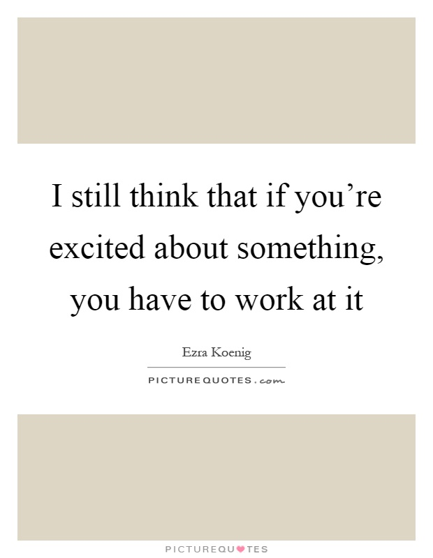 I still think that if you're excited about something, you have to work at it Picture Quote #1