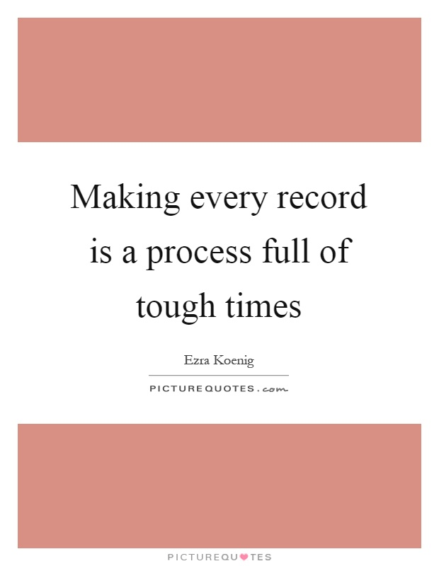 Making every record is a process full of tough times Picture Quote #1
