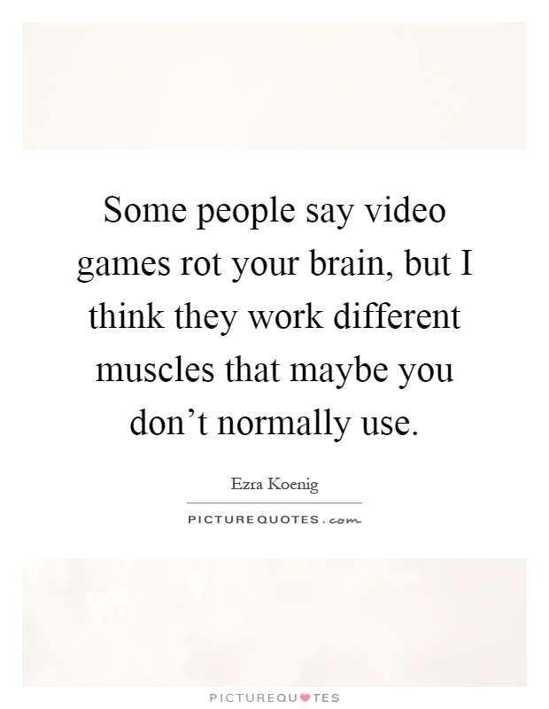 Some people say video games rot your brain, but I think they work different muscles that maybe you don't normally use Picture Quote #1