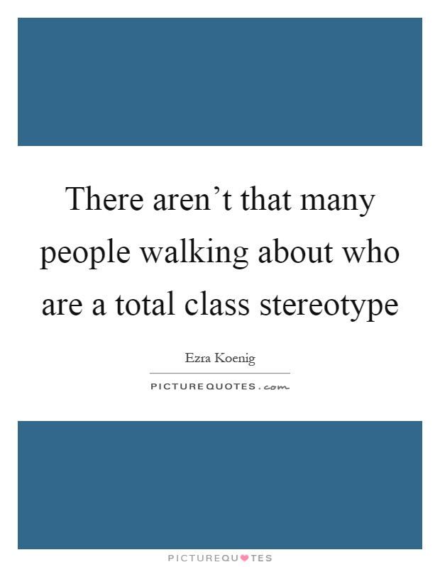 There aren't that many people walking about who are a total class stereotype Picture Quote #1