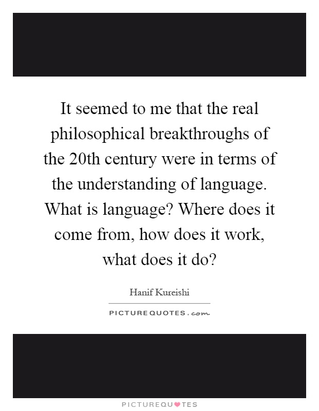 It seemed to me that the real philosophical breakthroughs of the 20th century were in terms of the understanding of language. What is language? Where does it come from, how does it work, what does it do? Picture Quote #1