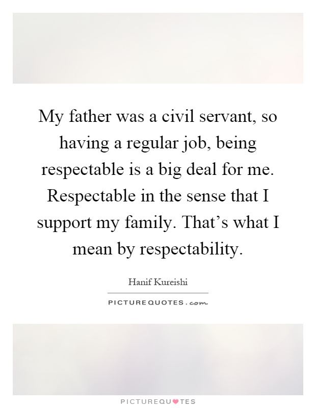 My father was a civil servant, so having a regular job, being respectable is a big deal for me. Respectable in the sense that I support my family. That's what I mean by respectability Picture Quote #1
