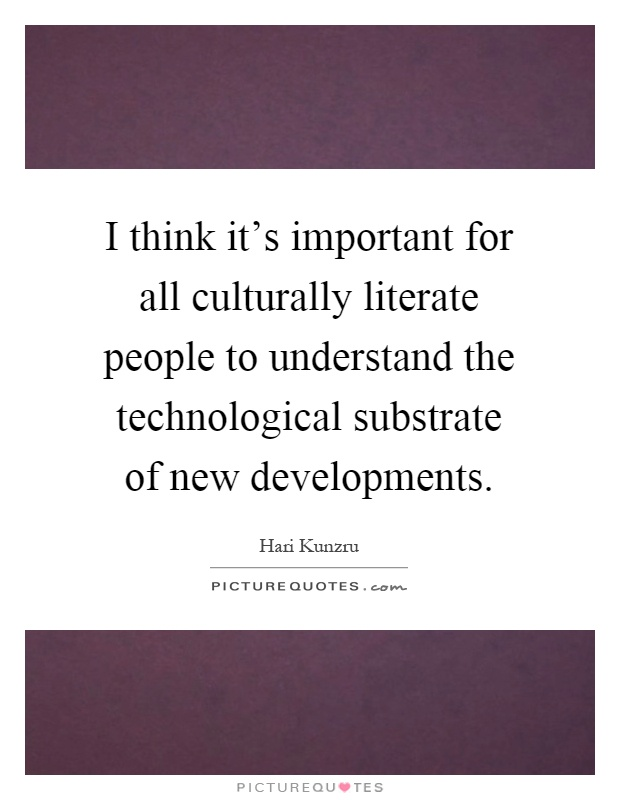 I think it's important for all culturally literate people to understand the technological substrate of new developments Picture Quote #1