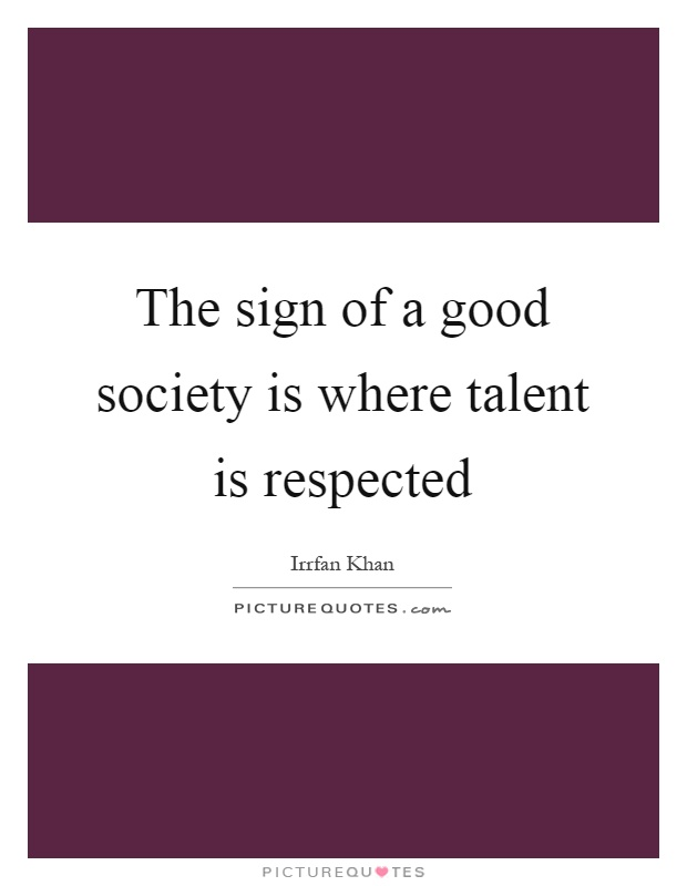 The sign of a good society is where talent is respected Picture Quote #1