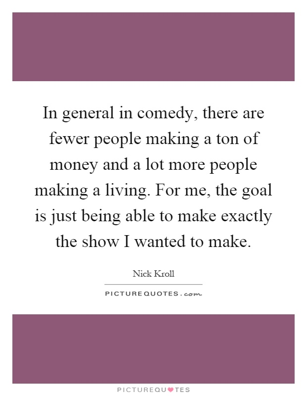 In general in comedy, there are fewer people making a ton of money and a lot more people making a living. For me, the goal is just being able to make exactly the show I wanted to make Picture Quote #1