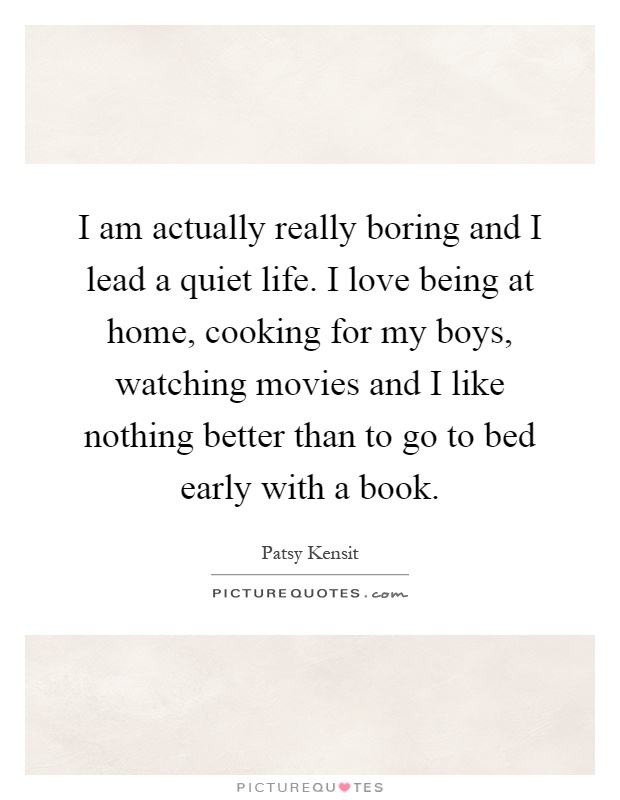 I am actually really boring and I lead a quiet life. I love being at home, cooking for my boys, watching movies and I like nothing better than to go to bed early with a book Picture Quote #1