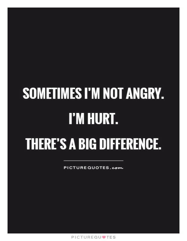 Sometimes I'm not angry. I'm hurt.  There's a big difference Picture Quote #1