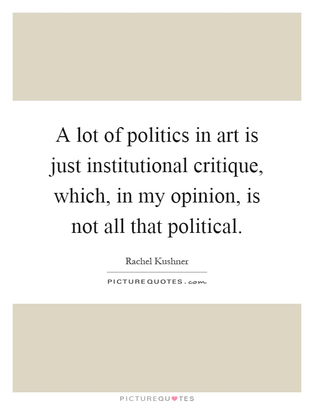 A lot of politics in art is just institutional critique, which, in my opinion, is not all that political Picture Quote #1