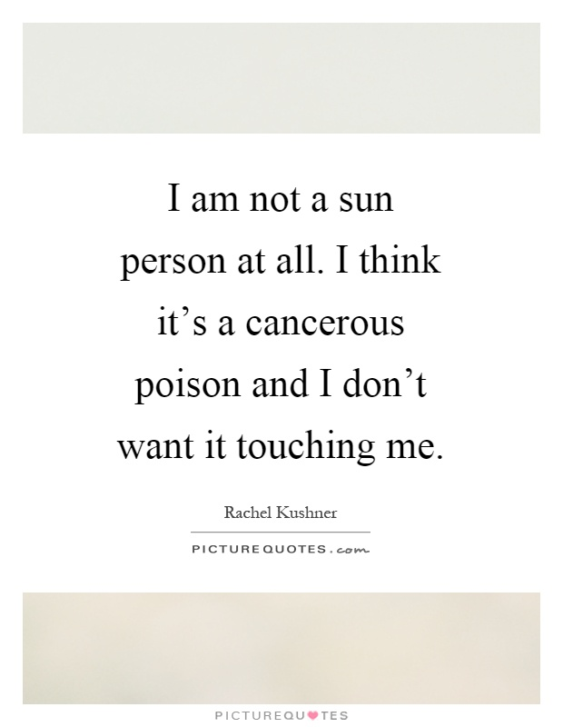 I am not a sun person at all. I think it's a cancerous poison and I don't want it touching me Picture Quote #1