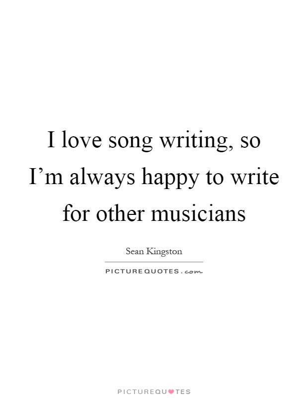 I love song writing, so I'm always happy to write for other musicians Picture Quote #1