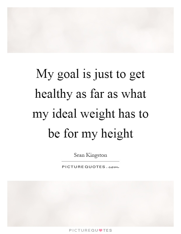 My goal is just to get healthy as far as what my ideal weight has to be for my height Picture Quote #1