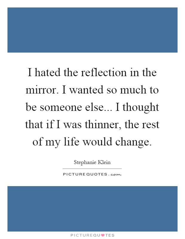 I hated the reflection in the mirror. I wanted so much to be someone else... I thought that if I was thinner, the rest of my life would change Picture Quote #1