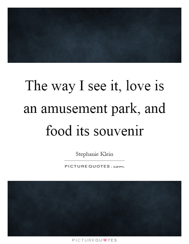 The way I see it, love is an amusement park, and food its souvenir Picture Quote #1