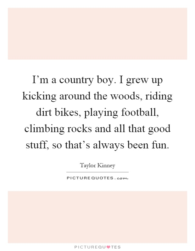 I'm a country boy. I grew up kicking around the woods, riding dirt bikes, playing football, climbing rocks and all that good stuff, so that's always been fun Picture Quote #1