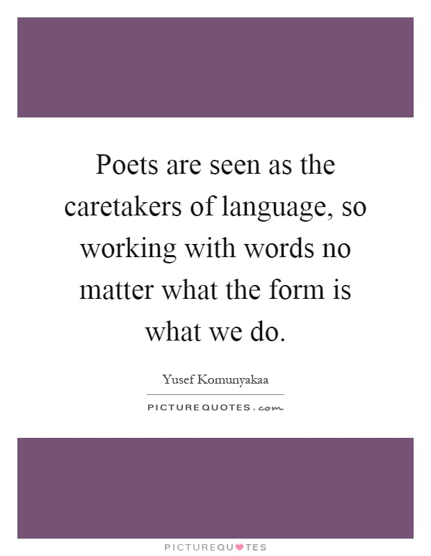 Poets are seen as the caretakers of language, so working with words no matter what the form is what we do Picture Quote #1