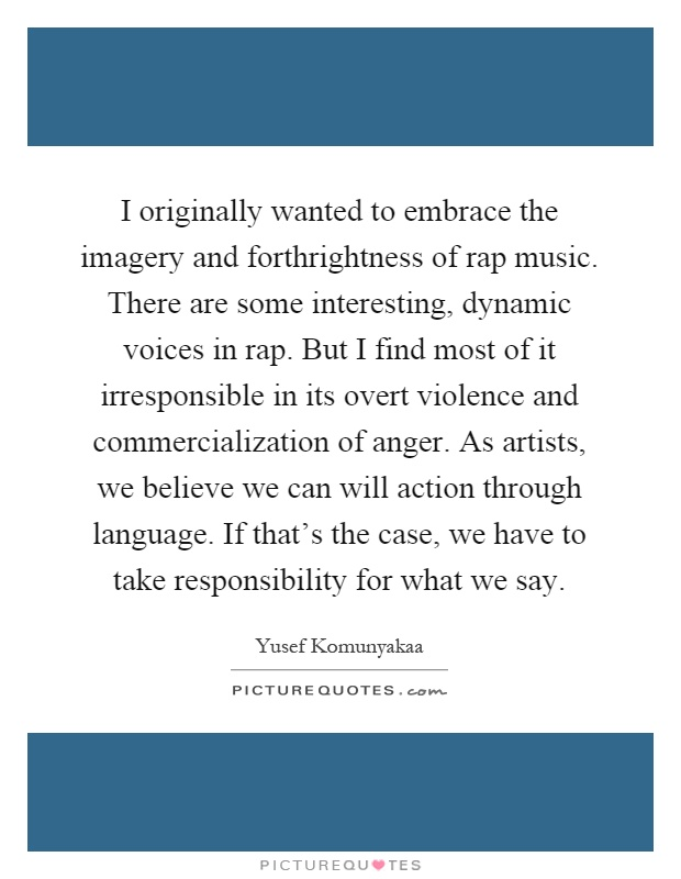 I originally wanted to embrace the imagery and forthrightness of rap music. There are some interesting, dynamic voices in rap. But I find most of it irresponsible in its overt violence and commercialization of anger. As artists, we believe we can will action through language. If that's the case, we have to take responsibility for what we say Picture Quote #1