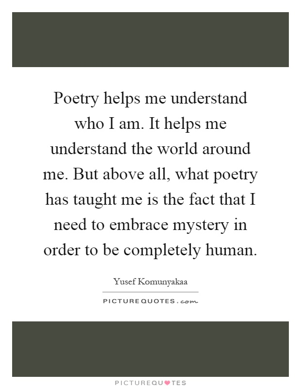 Poetry helps me understand who I am. It helps me understand the world around me. But above all, what poetry has taught me is the fact that I need to embrace mystery in order to be completely human Picture Quote #1