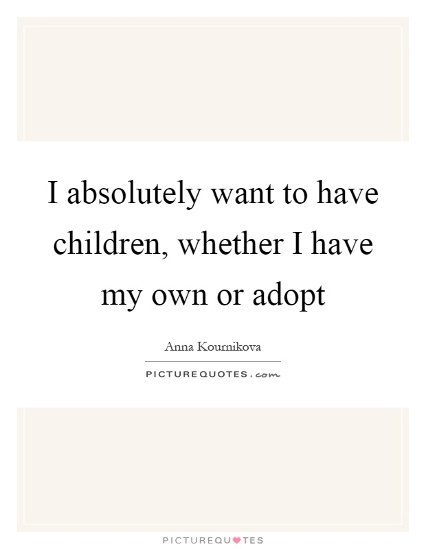 I absolutely want to have children, whether I have my own or adopt Picture Quote #1