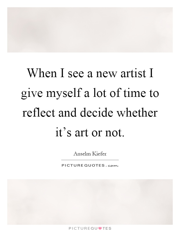 When I see a new artist I give myself a lot of time to reflect and decide whether it's art or not Picture Quote #1