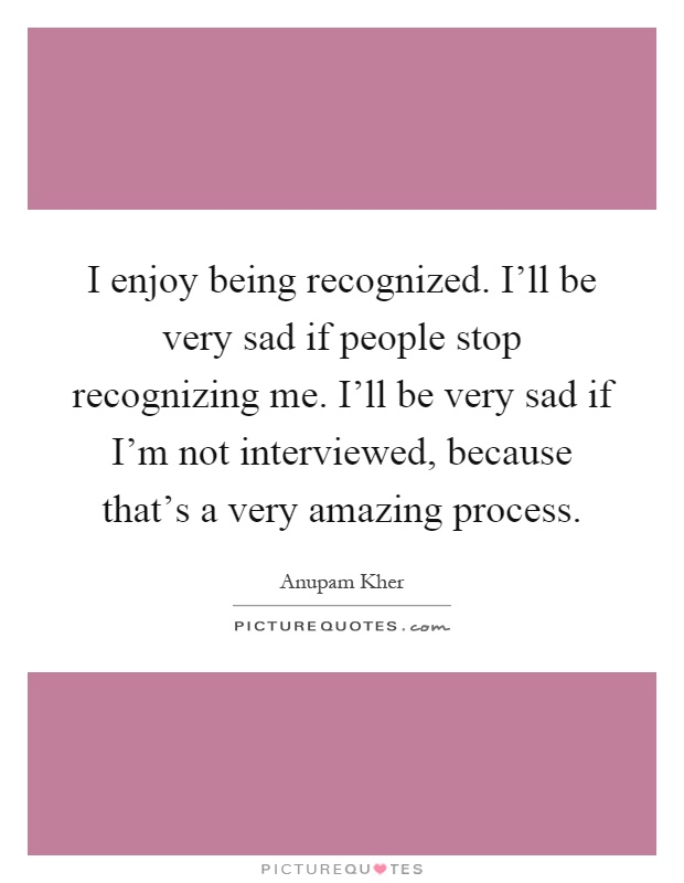 I enjoy being recognized. I'll be very sad if people stop recognizing me. I'll be very sad if I'm not interviewed, because that's a very amazing process Picture Quote #1