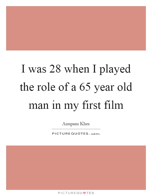 I was 28 when I played the role of a 65 year old man in my first film Picture Quote #1
